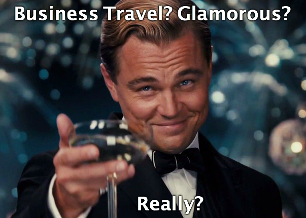 Business Travel? Glamorous? Really?